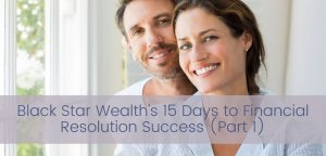 Black Star Wealth's 15 Days to Financial Resolution Success (Part 1)